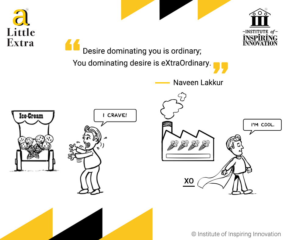 """""""Desire dominating you is ordinary; You dominating desire is eXtraOrdinary"""" - Naveen Lakkur"""