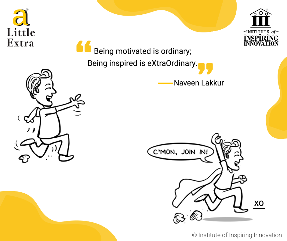 """""""Being motivated is ordinary; Being inspired is eXtraOrdinary."""" - Naveen Lakkur"""