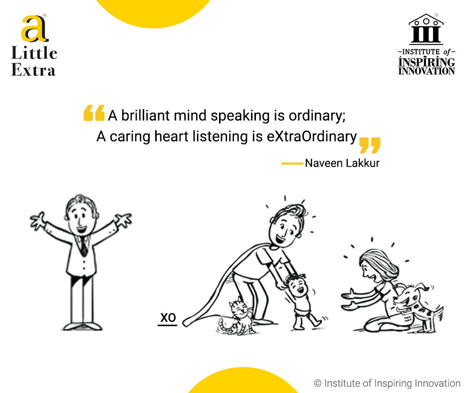 """A brilliant mind speaking is ordinary; A caring heart listening is eXtraOrdinary."" - Naveen Lakkur"