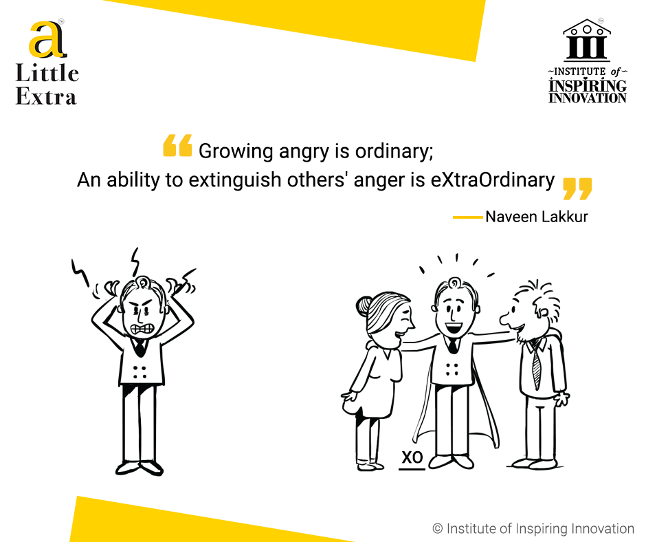 """""""Growing angry is ordinary; An ability to extinguish others' anger is eXtraOrdinary."""" - Naveen Lakkur"""