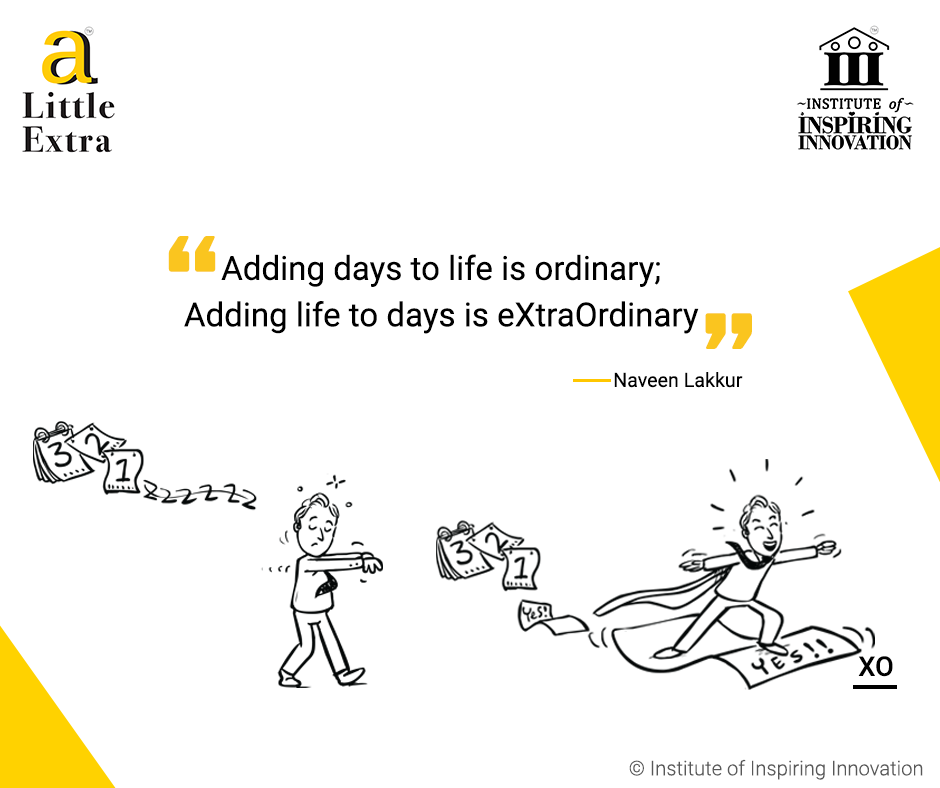 """""""Adding days to life is ordinary; Adding life to days is eXtraOrdinary."""" - Naveen Lakkur"""
