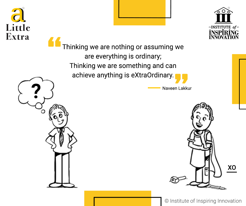 """""""Thinking we are nothing or assuming we are everything is ordinary; Thinking we are something and can achieve anything is eXtraOrdinary."""" - Naveen Lakkur"""
