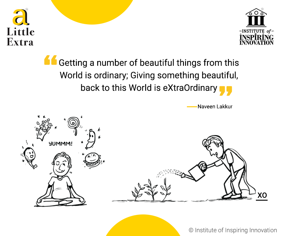 """""""Getting a number of beautiful things from this World is ordinary; Giving something beautiful back to this World is eXtraOrdinary."""" - Naveen Lakkur"""