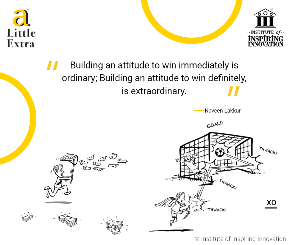 """""""Building an attitude to win immediately is ordinary; Building an attitude to win definitely, is eXtraOrdinary."""" - Naveen Lakkur"""