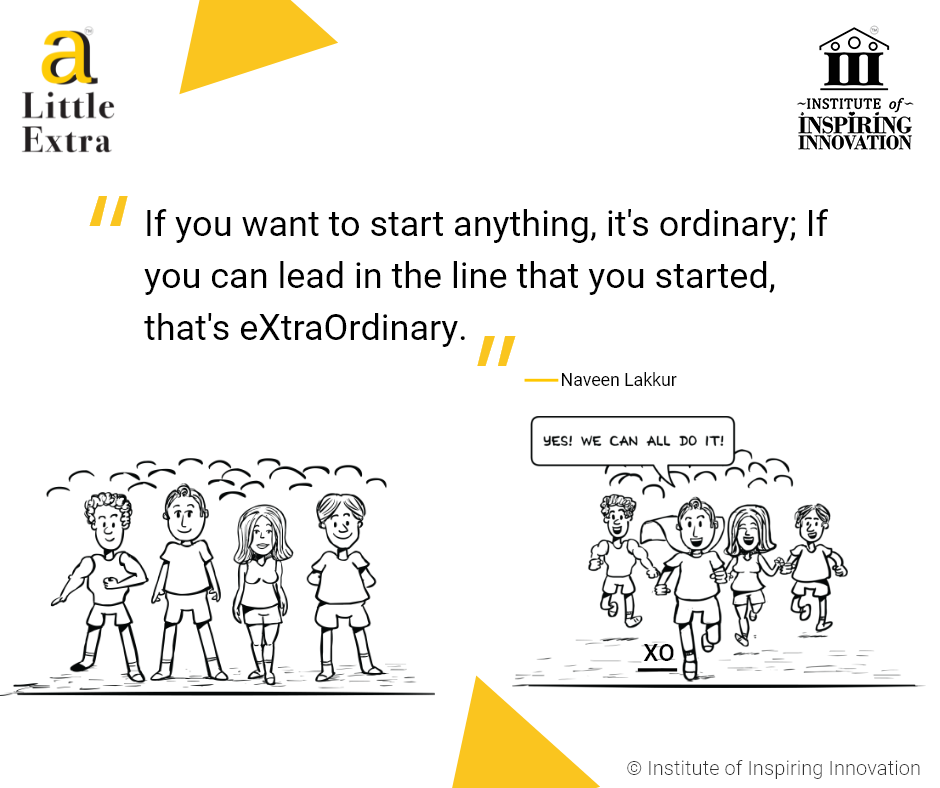 """""""If you want to start anything, it's ordinary; If you can lead in the line that you started, that's eXtraOrdinary."""" - Naveen Lakkur"""