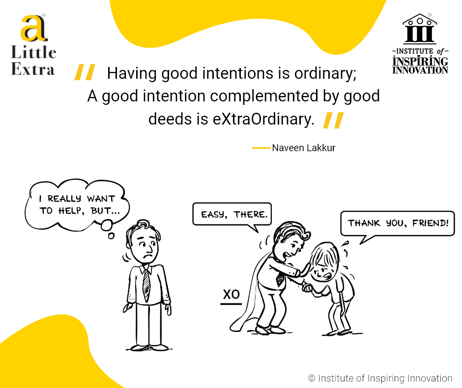 """""""Having good intentions is ordinary; A good intention complemented by good deeds is eXtraOrdinary."""" - Naveen Lakkur"""