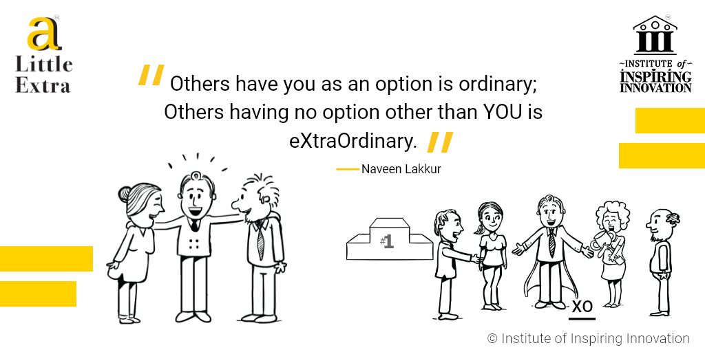 """""""Others have you as an option is ordinary; Others having no option other than you is eXtraOrdinary."""" - Naveen Lakkur"""