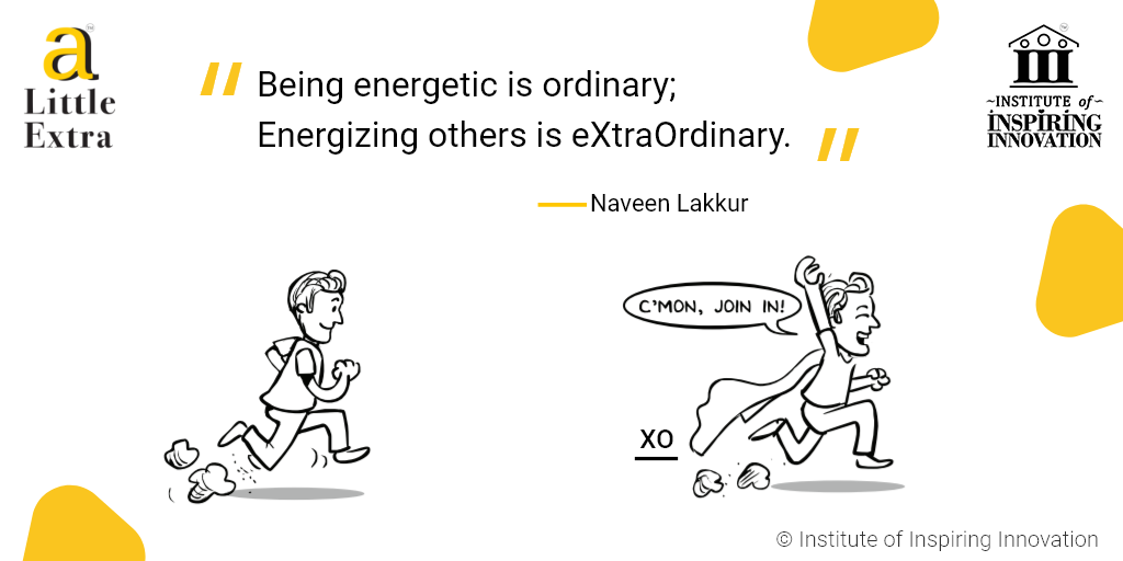 """""""Being energetic is ordinary; Energizing others is eXtraOrdinary."""" - Naveen Lakkur"""