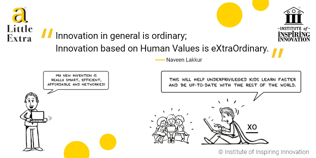 """""""Innovation in general is ordinary; Innovation based on Human Values is eXtraOrdinary."""" - Naveen Lakkur"""