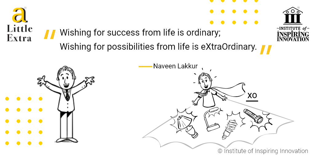 """Wishing for success from life is ordinary; Wishing for possibilities from life is eXtraOrdinary."" - Naveen Lakkur"