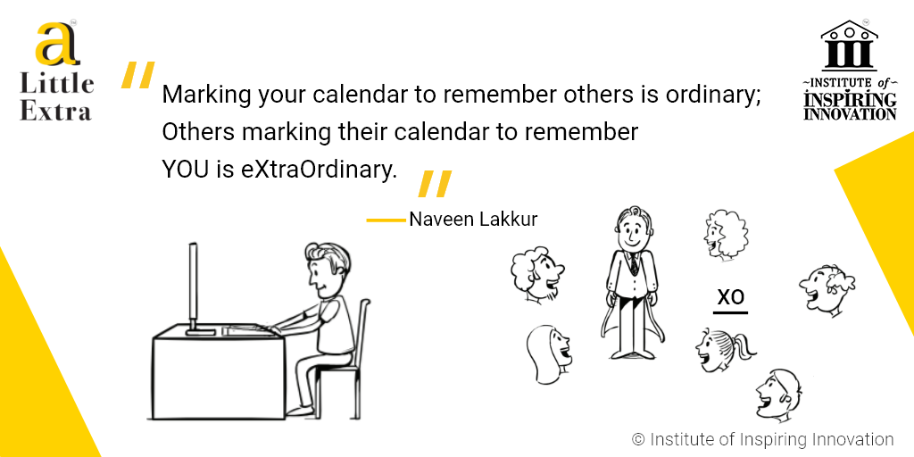 """""""Marking your calendar to remember others is ordinary; Others marking their calendar to remember YOU is extraordinary."""" - Naveen Lakkur"""