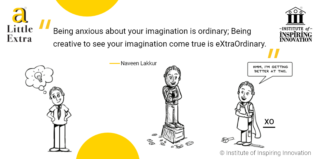 """""""Being anxious about your imagination is ordinary; Being creative to see your imagination come true is extraordinary."""" - Naveen Lakkur"""
