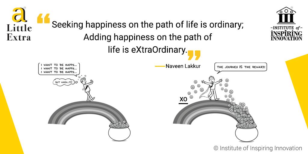 """Seeking happiness on the path of life is ordinary; Adding happiness on the path of life is extraordinary."" - Naveen Lakkur"