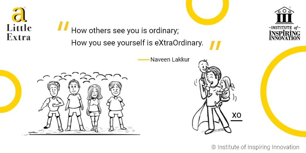 """How others see you is ordinary; How you see yourself is eXtraOrdinary"""" - Naveen Lakkur"""
