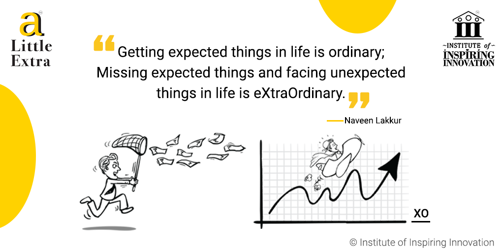 """""""Getting expected things in life is ordinary; Missing expected things and facing unexpected things in life is extraordinary."""" - Naveen Lakkur"""